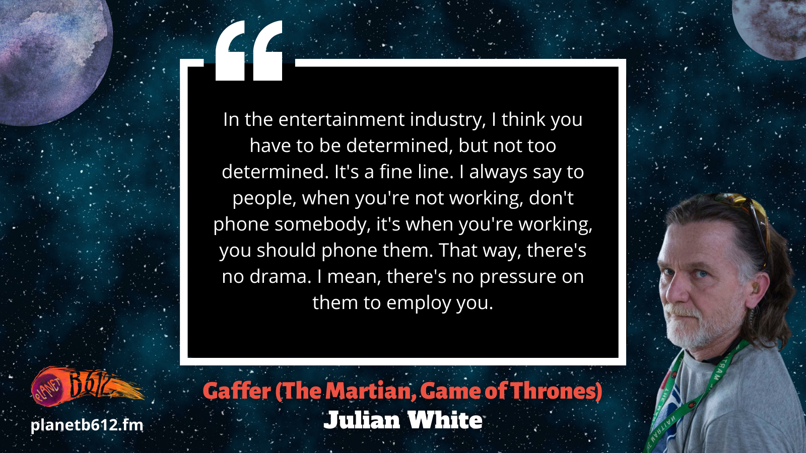 Julian White tells us that in the entertainment industry, you have to be determined.