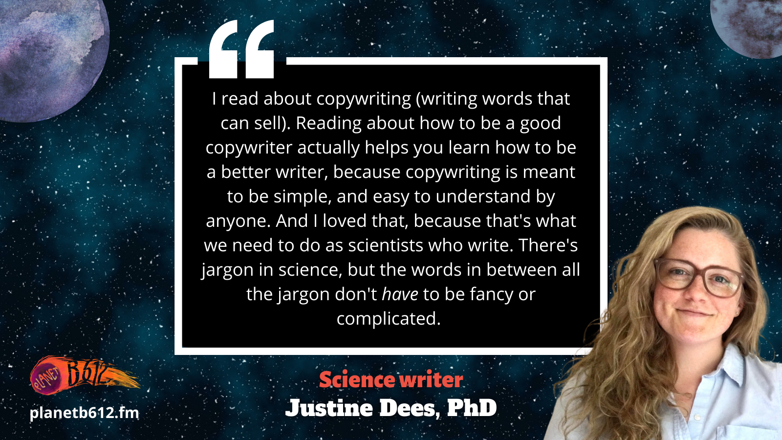 """Quote from Justine Dees, """"I read about copywriting (writing words that can sell). Reading about how to be a good copywriter actualy helps you learn how to be a better writer, because copywriting is meant to be simple, and easy to understand by anyone. And I loved that, because that's what we need to do as scientists who write. There's jargon in science, but the words in between all the jargon don't have to be fancy or complicated."""" PhD: """""""