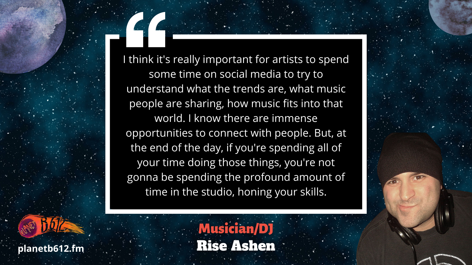I think it's really important for artists to spend some time on social media to try to understand what the trends are, what music people are sharing, how music fits into that world. I know there are immense opportunities to connect with people. But, at the end of the day, if you're spending all of your time doing those things, you're not gonna be spending the profound amount of time in the studio, honing your skills.